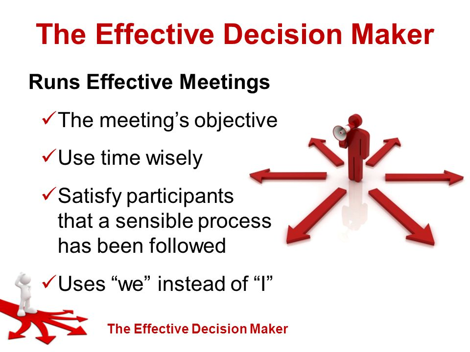 The Effective Decision Maker Runs Effective Meetings The meeting's objective Use time wisely Satisfy participants that a sensible process has been followed Uses we instead of I