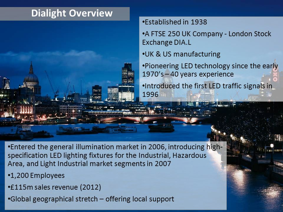 Dialight Overview Entered the general illumination market in 2006, introducing high- specification LED lighting fixtures for the Industrial, Hazardous Area, and Light Industrial market segments in 2007 1,200 Employees £115m sales revenue (2012) Global geographical stretch – offering local support Established in 1938 A FTSE 250 UK Company - London Stock Exchange DIA.L UK & US manufacturing Pioneering LED technology since the early 1970's – 40 years experience Introduced the first LED traffic signals in 1996