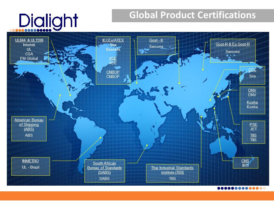 PSE JET TIIS CNS IRTI CCC Sira Gost-R & Ex Gost-R Sercons South African Bureau of Standards (SABS) SABS INMETRO UL - Brazil DNV Kosha American Bureau of Shipping (ABS) ABS Thai Industrial Standards institute (TISI) TISI Gost - K Sercons UL844 & UL1598 Intertek UL CSA FM Global IECEx/ATEX Sira Baseefa VDE CNBOP Global Product Certifications