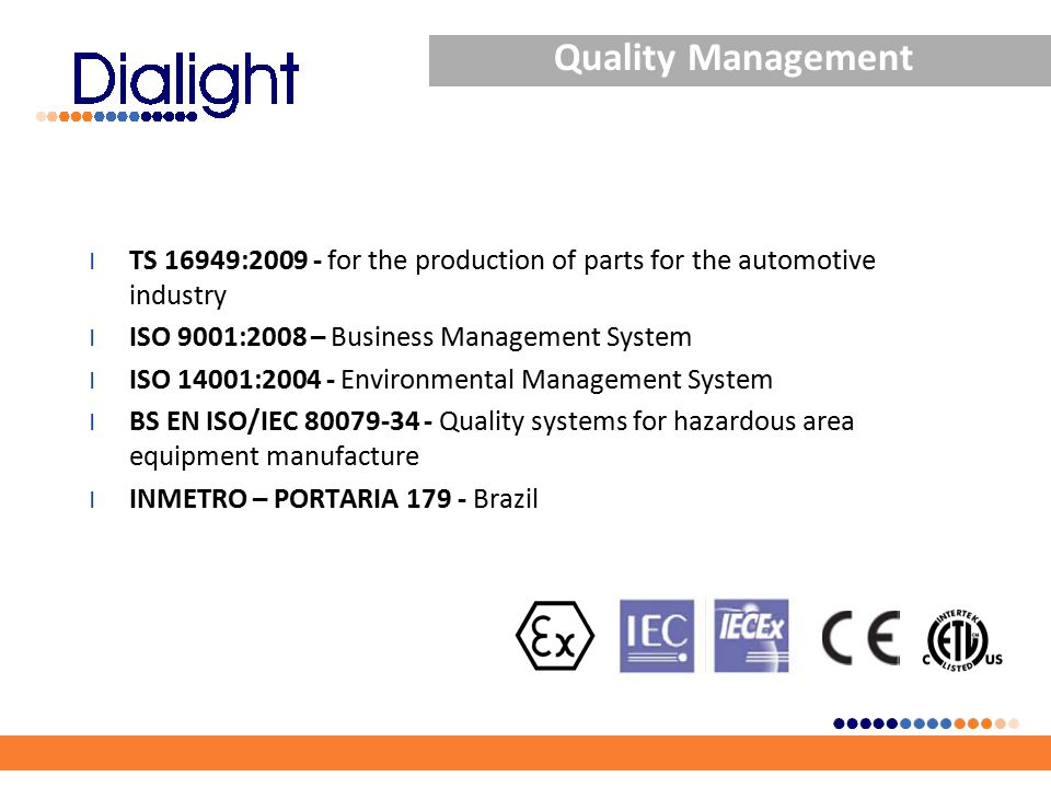 Quality Management l TS 16949:2009 - for the production of parts for the automotive industry l ISO 9001:2008 – Business Management System l ISO 14001:2004 - Environmental Management System l BS EN ISO/IEC 80079-34 - Quality systems for hazardous area equipment manufacture l INMETRO – PORTARIA 179 - Brazil