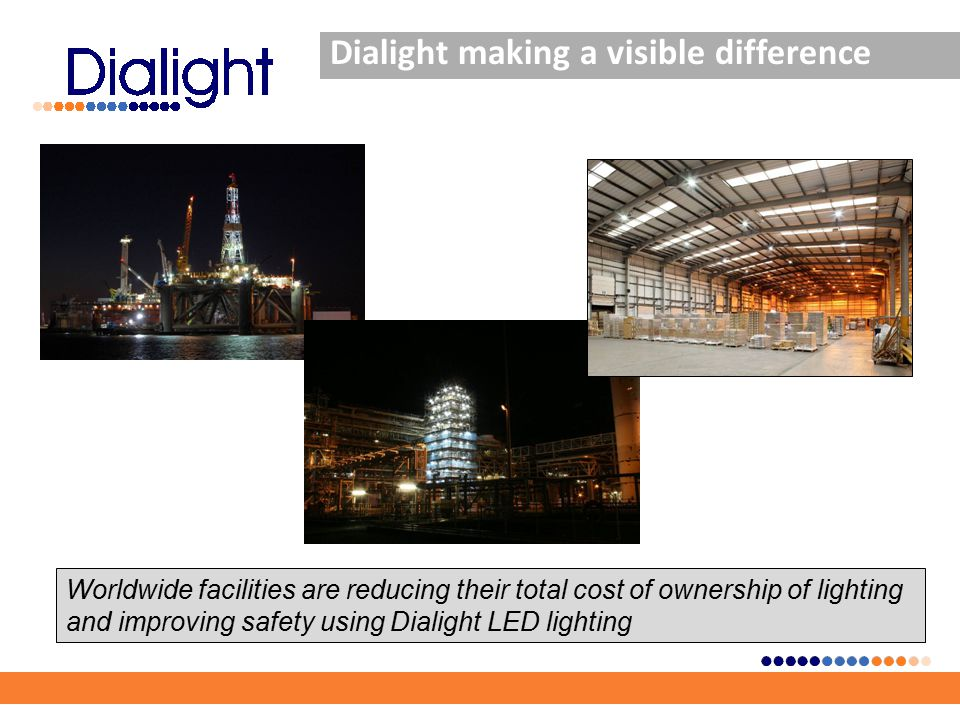 Dialight making a visible difference Worldwide facilities are reducing their total cost of ownership of lighting and improving safety using Dialight LED lighting