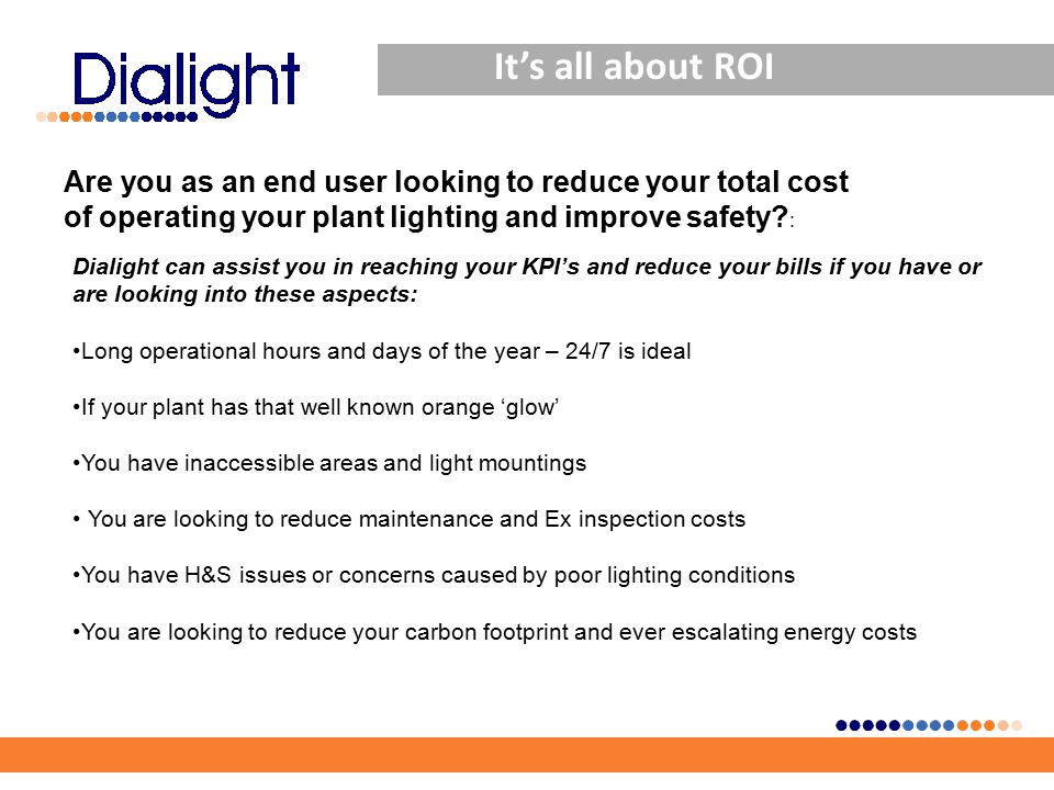 It's all about ROI Dialight can assist you in reaching your KPI's and reduce your bills if you have or are looking into these aspects: Long operational hours and days of the year – 24/7 is ideal If your plant has that well known orange 'glow' You have inaccessible areas and light mountings You are looking to reduce maintenance and Ex inspection costs You have H&S issues or concerns caused by poor lighting conditions You are looking to reduce your carbon footprint and ever escalating energy costs Are you as an end user looking to reduce your total cost of operating your plant lighting and improve safety.