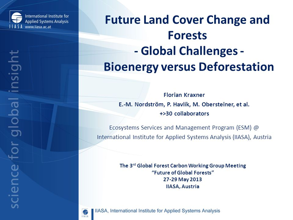 Future Land Cover Change and Forests - Global Challenges - Bioenergy versus Deforestation Florian Kraxner E.-M. Nordström, P. Havlík, M. Obersteiner,