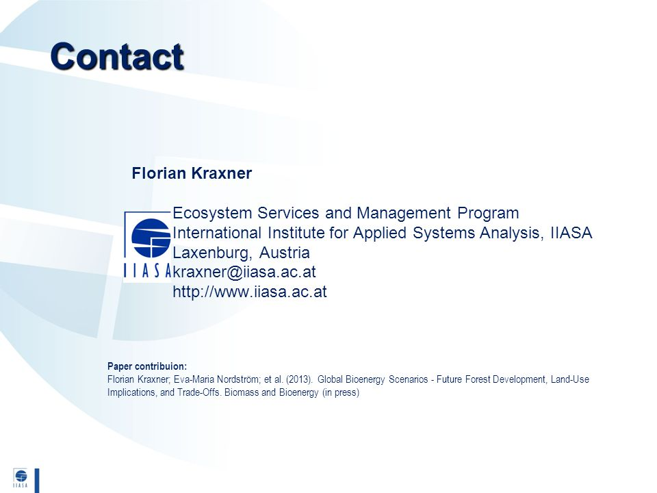 Contact Florian Kraxner Ecosystem Services and Management Program International Institute for Applied Systems Analysis, IIASA Laxenburg, Austria kraxner@iiasa.ac.at http://www.iiasa.ac.at Paper contribuion: Florian Kraxner; Eva-Maria Nordström; et al.