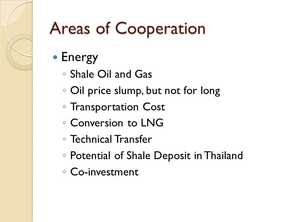 Areas of Cooperation Energy ◦ Shale Oil and Gas ◦ Oil price slump, but not for long ◦ Transportation Cost ◦ Conversion to LNG ◦ Technical Transfer ◦ Potential of Shale Deposit in Thailand ◦ Co-investment