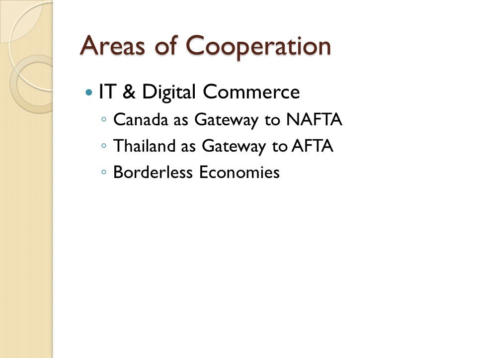 Areas of Cooperation IT & Digital Commerce ◦ Canada as Gateway to NAFTA ◦ Thailand as Gateway to AFTA ◦ Borderless Economies