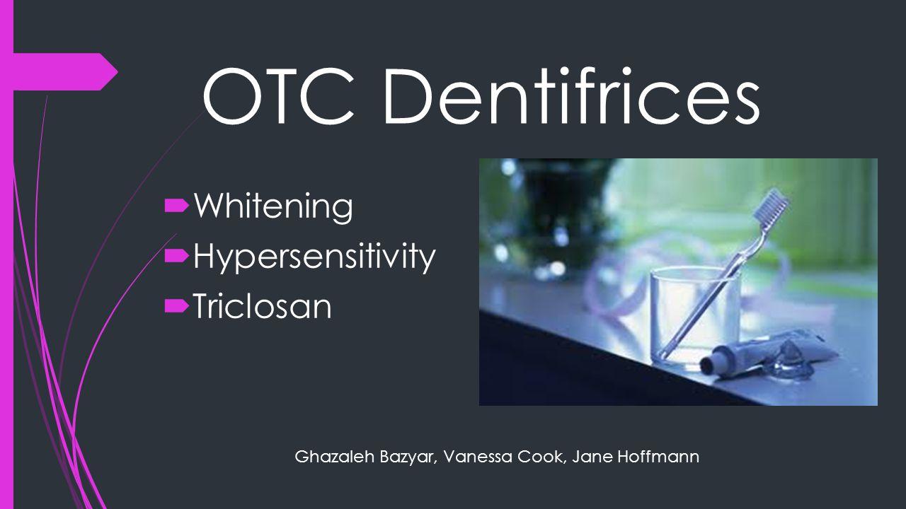 OTC Dentifrices  Whitening  Hypersensitivity  Triclosan Ghazaleh Bazyar, Vanessa Cook, Jane Hoffmann