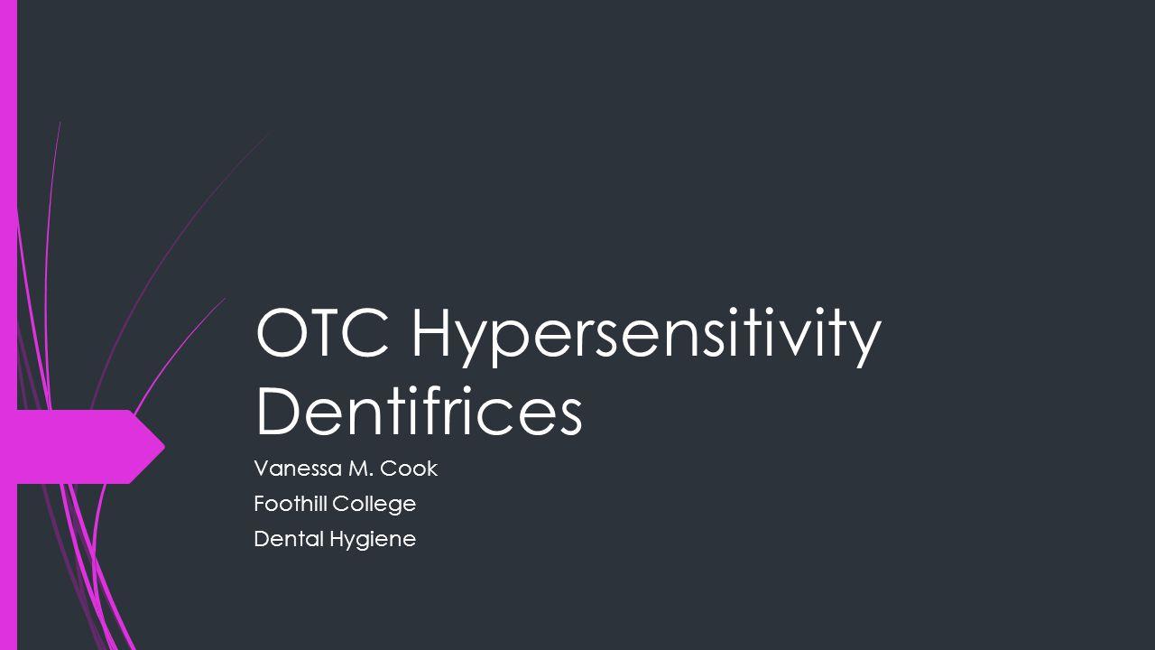OTC Hypersensitivity Dentifrices Vanessa M. Cook Foothill College Dental Hygiene