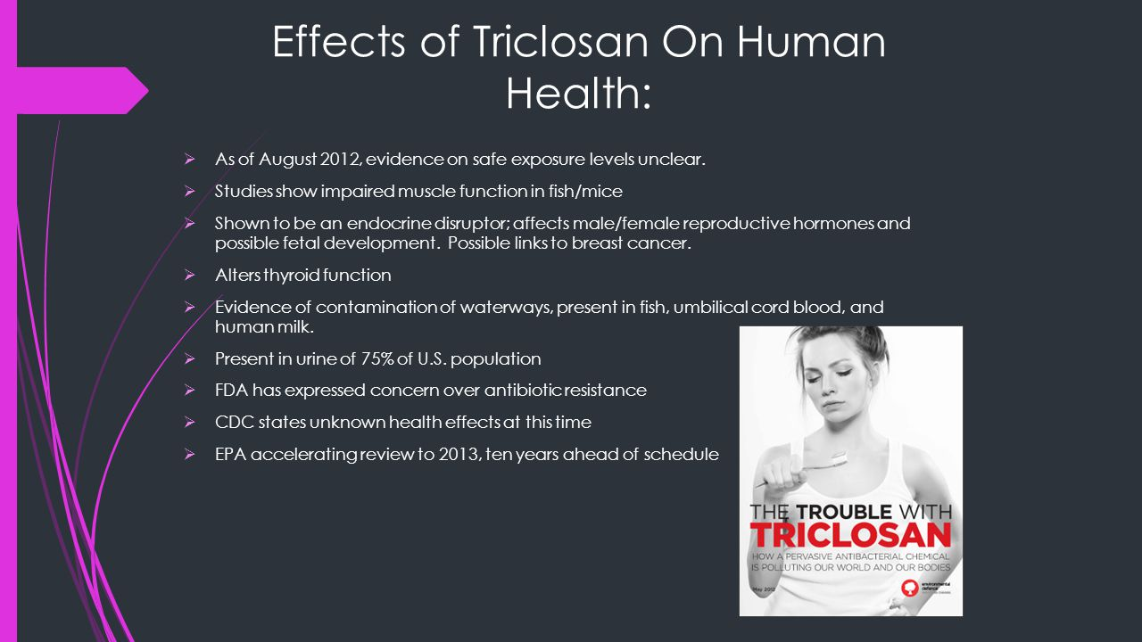 Effects of Triclosan On Human Health:  As of August 2012, evidence on safe exposure levels unclear.