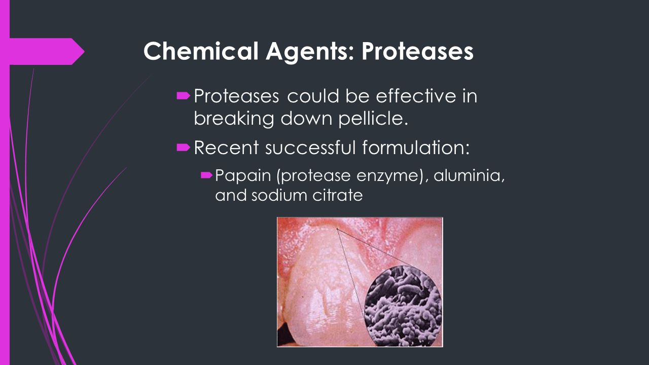 Chemical Agents: Proteases  Proteases could be effective in breaking down pellicle.