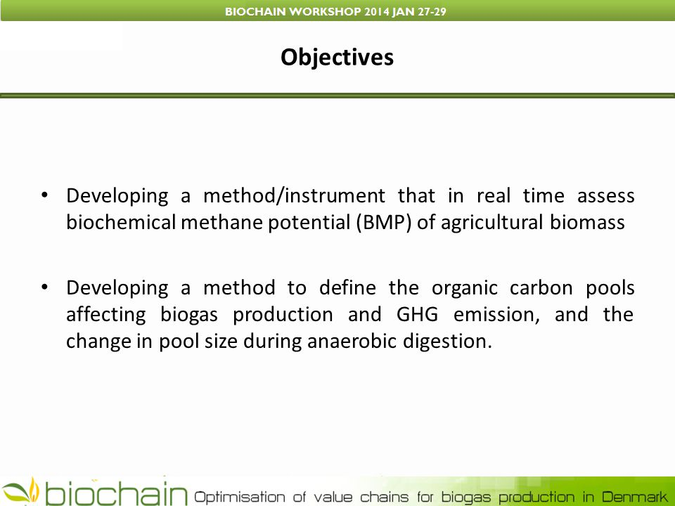 Objectives Developing a method/instrument that in real time assess biochemical methane potential (BMP) of agricultural biomass Developing a method to define the organic carbon pools affecting biogas production and GHG emission, and the change in pool size during anaerobic digestion.