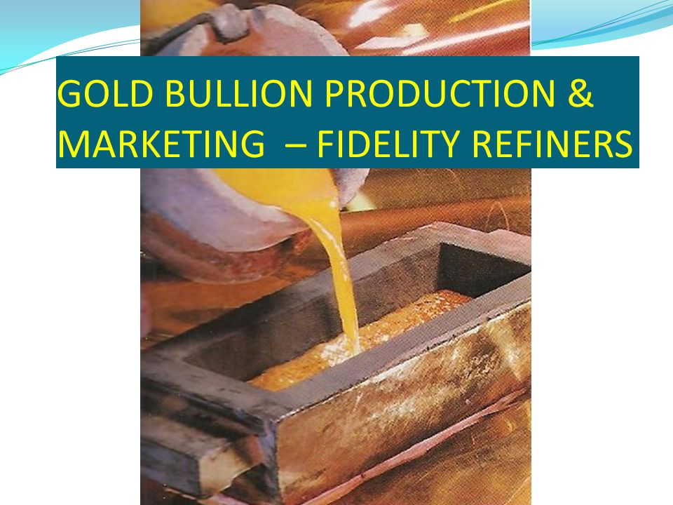 GOLD BULLION PRODUCTION & MARKETING – FIDELITY REFINERS