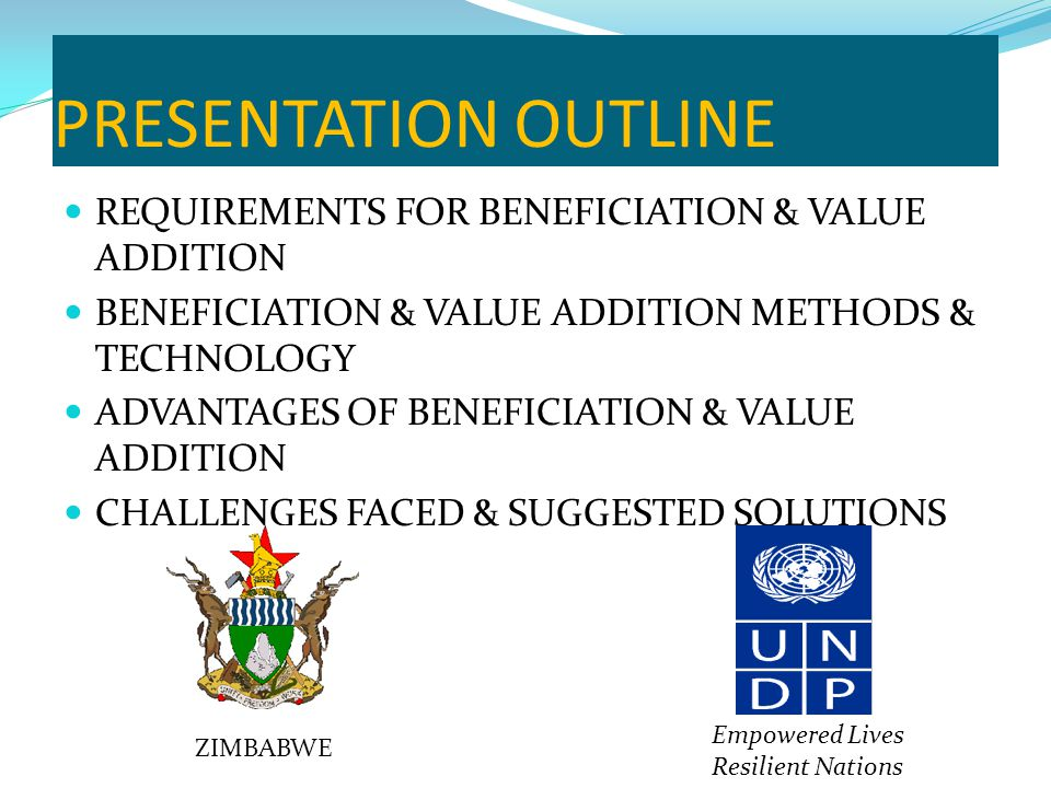 PRESENTATION OUTLINE REQUIREMENTS FOR BENEFICIATION & VALUE ADDITION BENEFICIATION & VALUE ADDITION METHODS & TECHNOLOGY ADVANTAGES OF BENEFICIATION & VALUE ADDITION CHALLENGES FACED & SUGGESTED SOLUTIONS ZIMBABWE Empowered Lives Resilient Nations