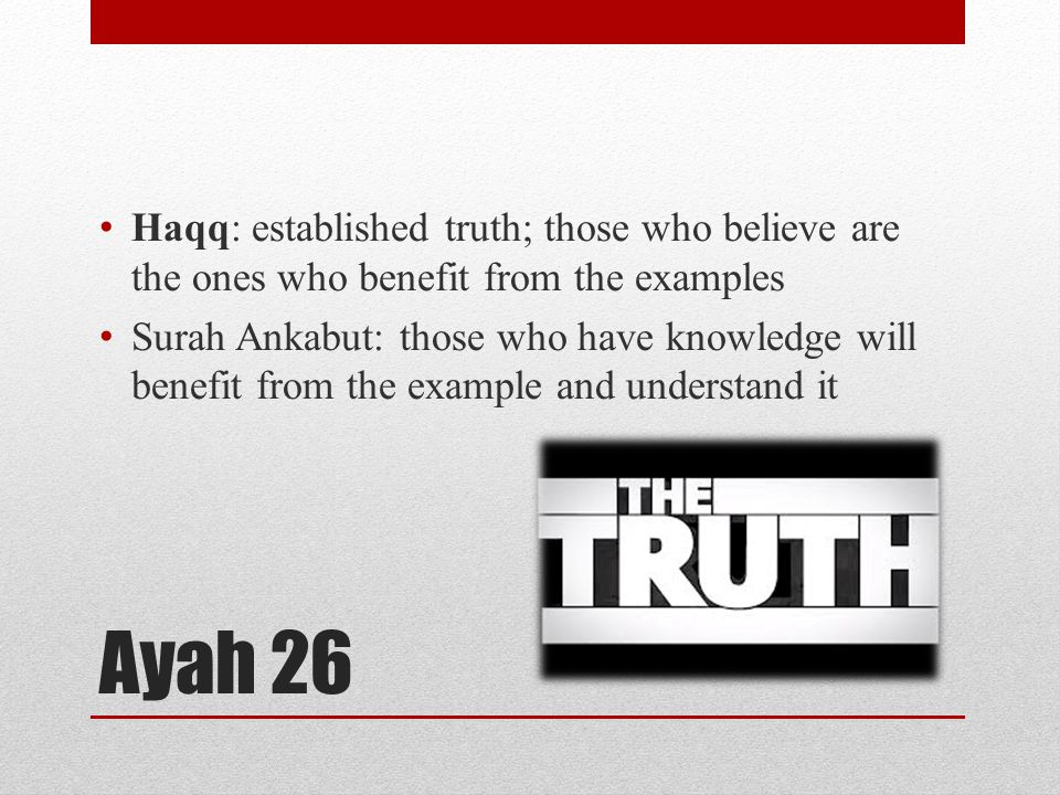 Ayah 26 Haqq: established truth; those who believe are the ones who benefit from the examples Surah Ankabut: those who have knowledge will benefit from the example and understand it