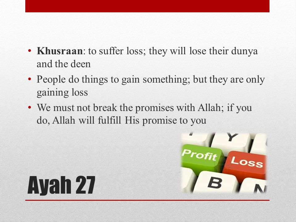 Ayah 27 Khusraan: to suffer loss; they will lose their dunya and the deen People do things to gain something; but they are only gaining loss We must not break the promises with Allah; if you do, Allah will fulfill His promise to you