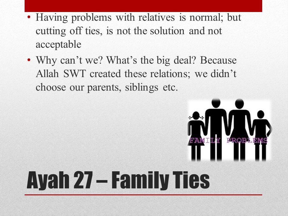 Ayah 27 – Family Ties Having problems with relatives is normal; but cutting off ties, is not the solution and not acceptable Why can't we.
