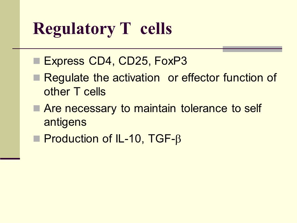 Regulatory T cells Express CD4, CD25, FoxP3 Regulate the activation or effector function of other T cells Are necessary to maintain tolerance to self