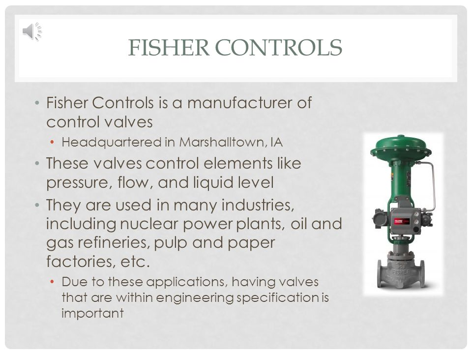 FISHER CONTROLS Fisher Controls is a manufacturer of control valves Headquartered in Marshalltown, IA These valves control elements like pressure, flow, and liquid level They are used in many industries, including nuclear power plants, oil and gas refineries, pulp and paper factories, etc.