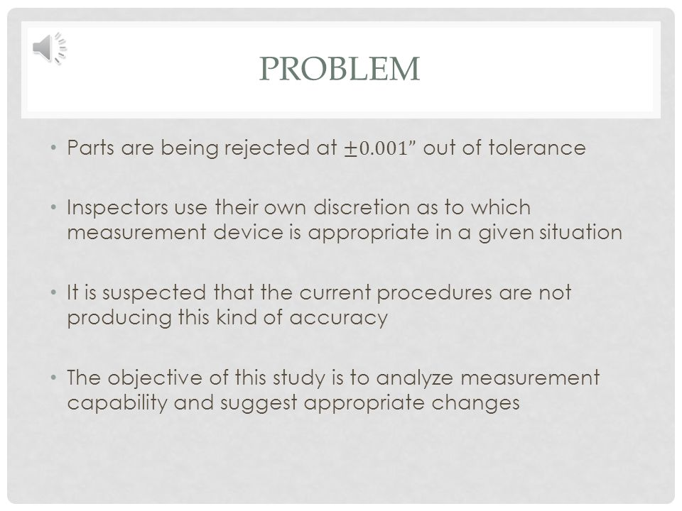 PROBLEM Parts are being rejected at ±0.001 out of tolerance Inspectors use their own discretion as to which measurement device is appropriate in a given situation It is suspected that the current procedures are not producing this kind of accuracy The objective of this study is to analyze measurement capability and suggest appropriate changes