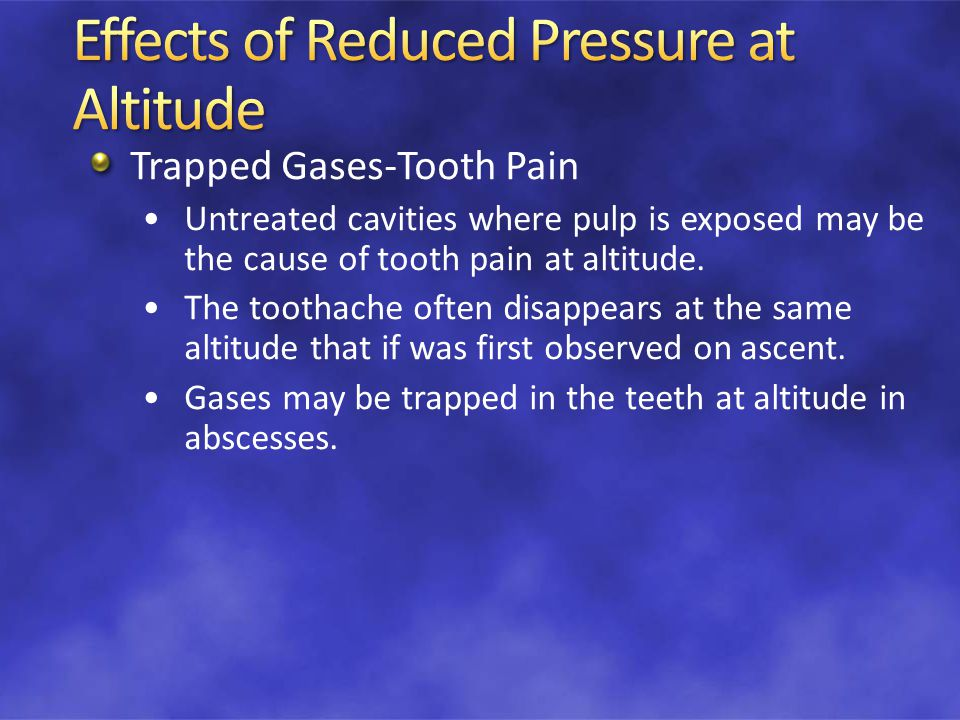 Trapped Gases-Tooth Pain Untreated cavities where pulp is exposed may be the cause of tooth pain at altitude.