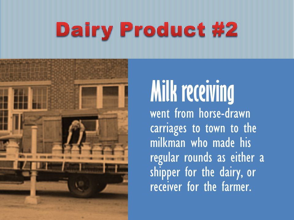 Milk receiving went from horse-drawn carriages to town to the milkman who made his regular rounds as either a shipper for the dairy, or receiver for the farmer.