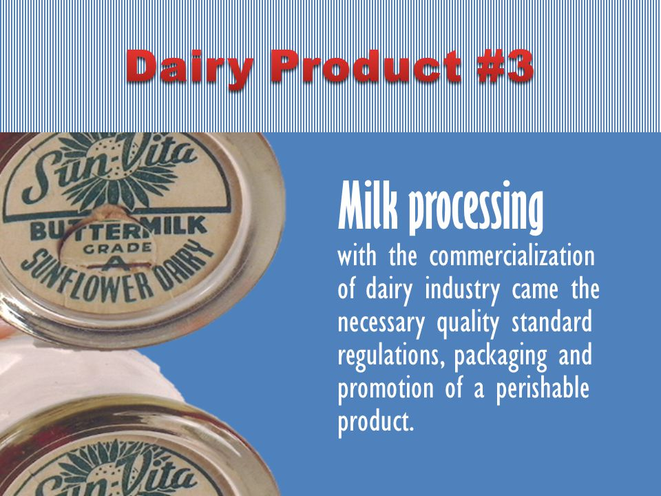 Milk processing with the commercialization of dairy industry came the necessary quality standard regulations, packaging and promotion of a perishable