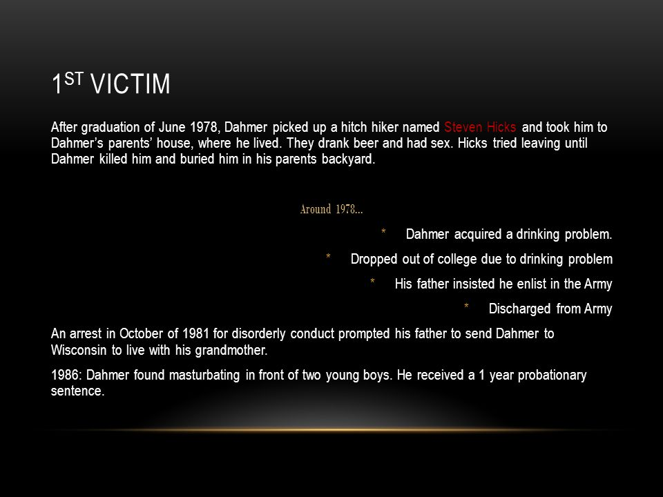 1 ST VICTIM After graduation of June 1978, Dahmer picked up a hitch hiker named Steven Hicks and took him to Dahmer's parents' house, where he lived.