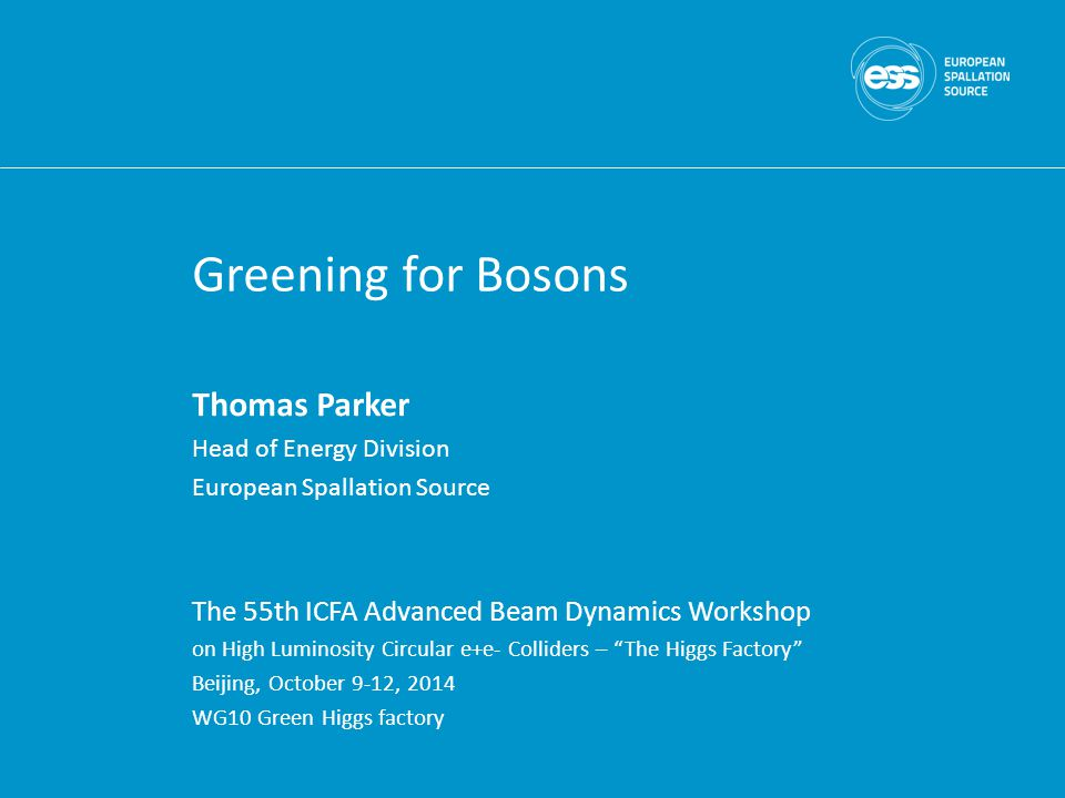 Greening for Bosons Thomas Parker Head of Energy Division European Spallation Source The 55th ICFA Advanced Beam Dynamics Workshop on High Luminosity Circular e+e- Colliders – The Higgs Factory Beijing, October 9-12, 2014 WG10 Green Higgs factory