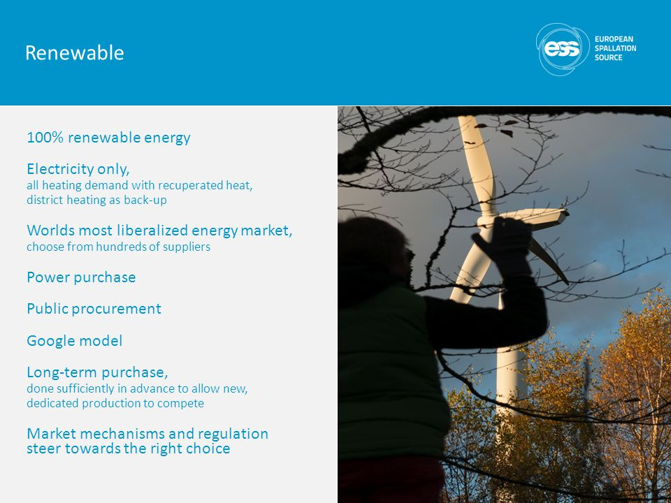 100% renewable energy Electricity only, all heating demand with recuperated heat, district heating as back-up Worlds most liberalized energy market, choose from hundreds of suppliers Power purchase Public procurement Google model Long-term purchase, done sufficiently in advance to allow new, dedicated production to compete Market mechanisms and regulation steer towards the right choice Renewable
