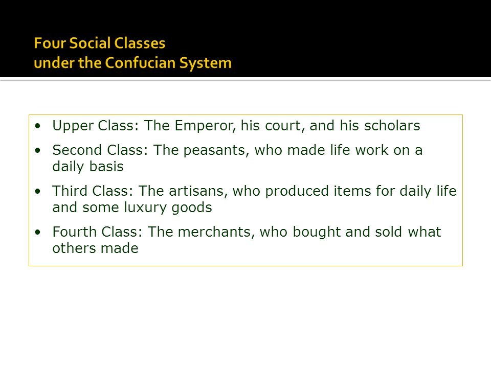 Upper Class: The Emperor, his court, and his scholars Second Class: The peasants, who made life work on a daily basis Third Class: The artisans, who p