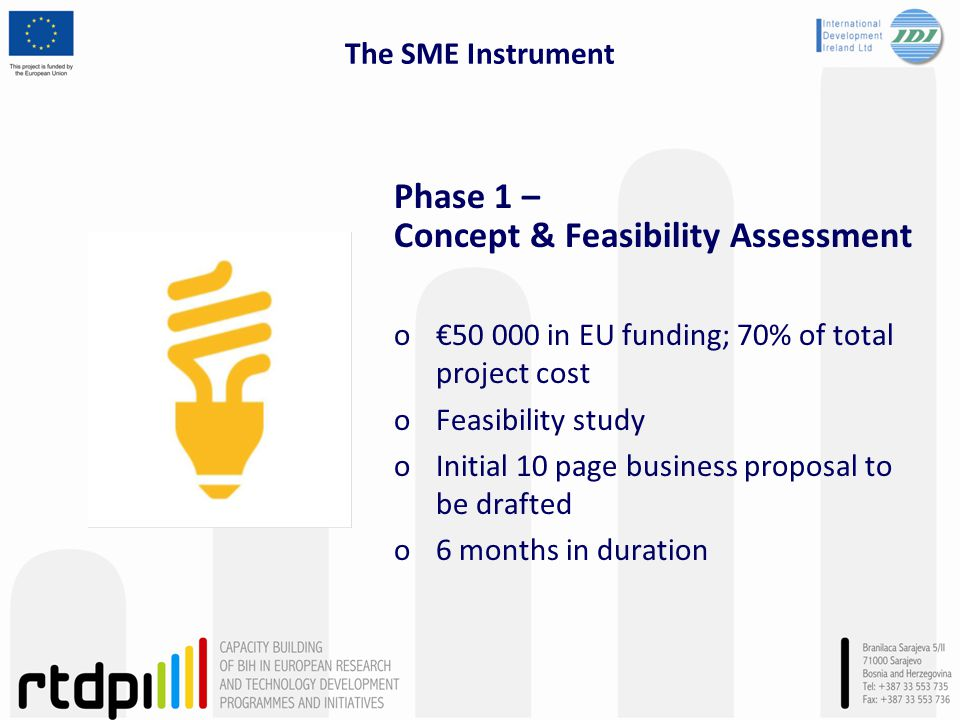 The SME Instrument Phase 1 – Concept & Feasibility Assessment o€50 000 in EU funding; 70% of total project cost oFeasibility study oInitial 10 page business proposal to be drafted o6 months in duration