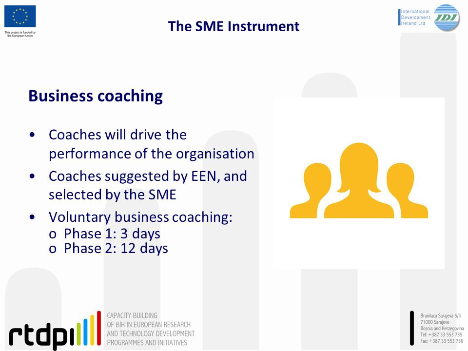 The SME Instrument Business coaching Coaches will drive the performance of the organisation Coaches suggested by EEN, and selected by the SME Voluntary business coaching: o Phase 1: 3 days o Phase 2: 12 days