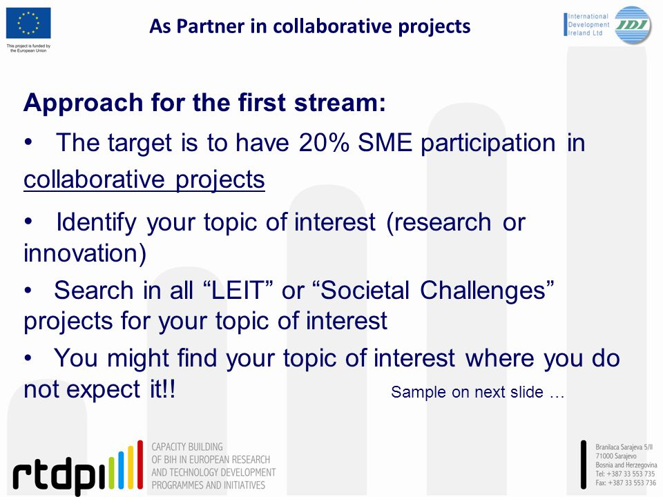 As Partner in collaborative projects Approach for the first stream: The target is to have 20% SME participation in collaborative projects Identify your topic of interest (research or innovation) Search in all LEIT or Societal Challenges projects for your topic of interest You might find your topic of interest where you do not expect it!.