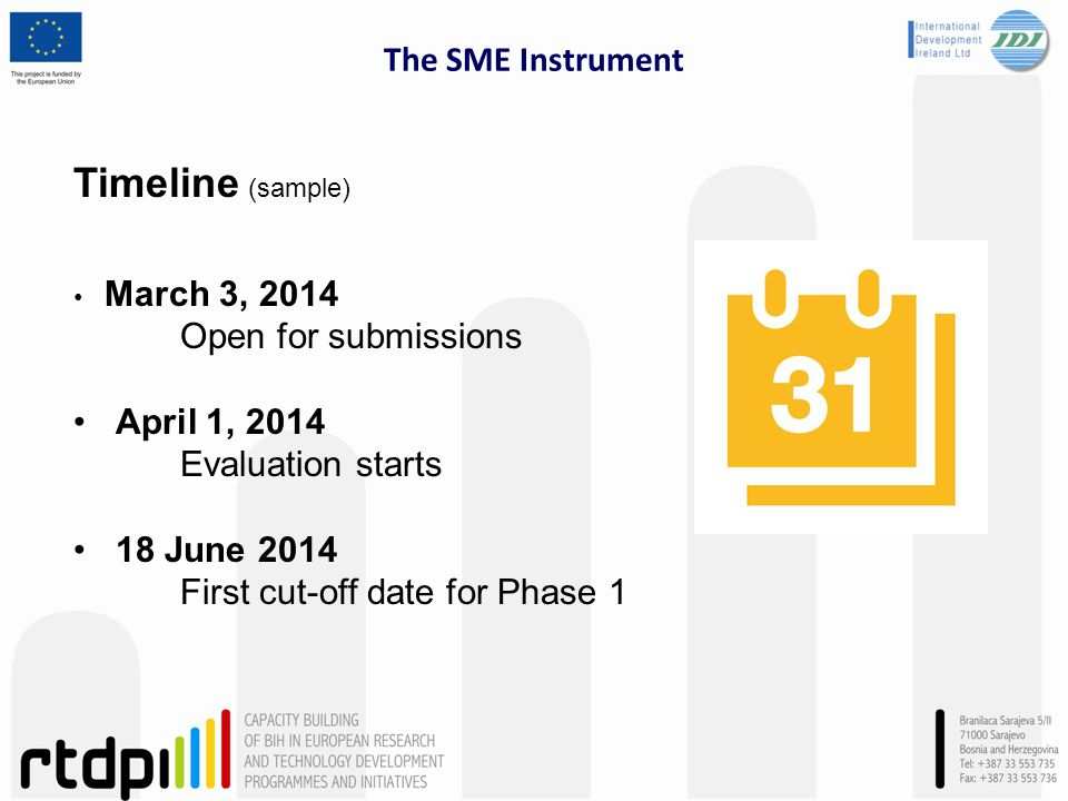 The SME Instrument Timeline (sample) March 3, 2014 Open for submissions April 1, 2014 Evaluation starts 18 June 2014 First cut-off date for Phase 1