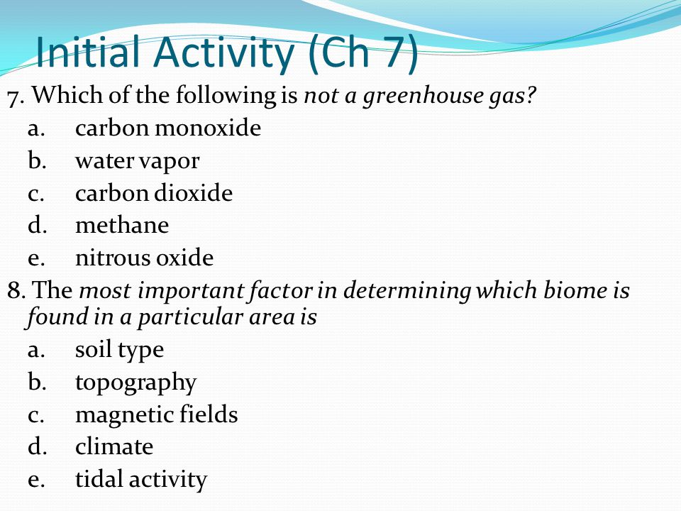 Initial Activity (Ch 7) 7. Which of the following is not a greenhouse gas? a.carbon monoxide b.water vapor c.carbon dioxide d.methane e.nitrous oxide