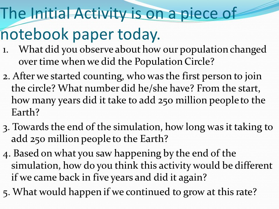 The Initial Activity is on a piece of notebook paper today. 1. What did you observe about how our population changed over time when we did the Populat