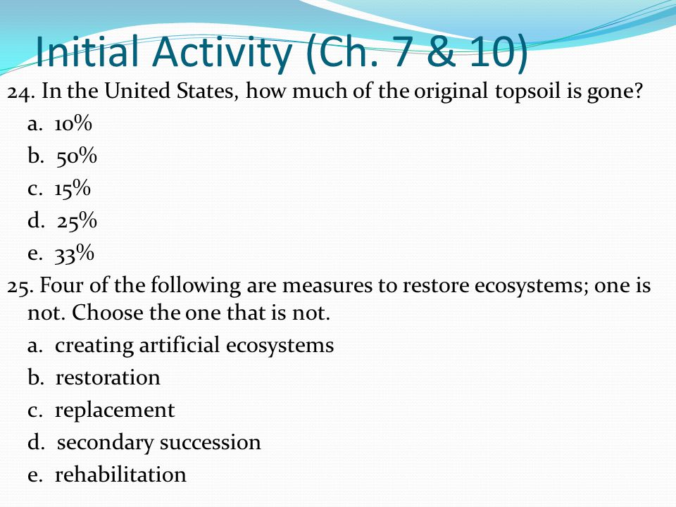 Initial Activity (Ch. 7 & 10) 24. In the United States, how much of the original topsoil is gone? a. 10% b. 50% c. 15% d. 25% e. 33% 25. Four of the f