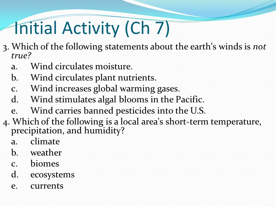 Initial Activity (Ch 7) 3. Which of the following statements about the earth's winds is not true? a.Wind circulates moisture. b.Wind circulates plant