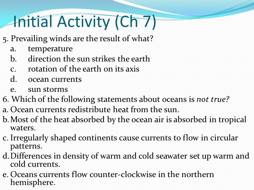 Initial Activity (Ch 7) 5. Prevailing winds are the result of what? a.temperature b.direction the sun strikes the earth c.rotation of the earth on its