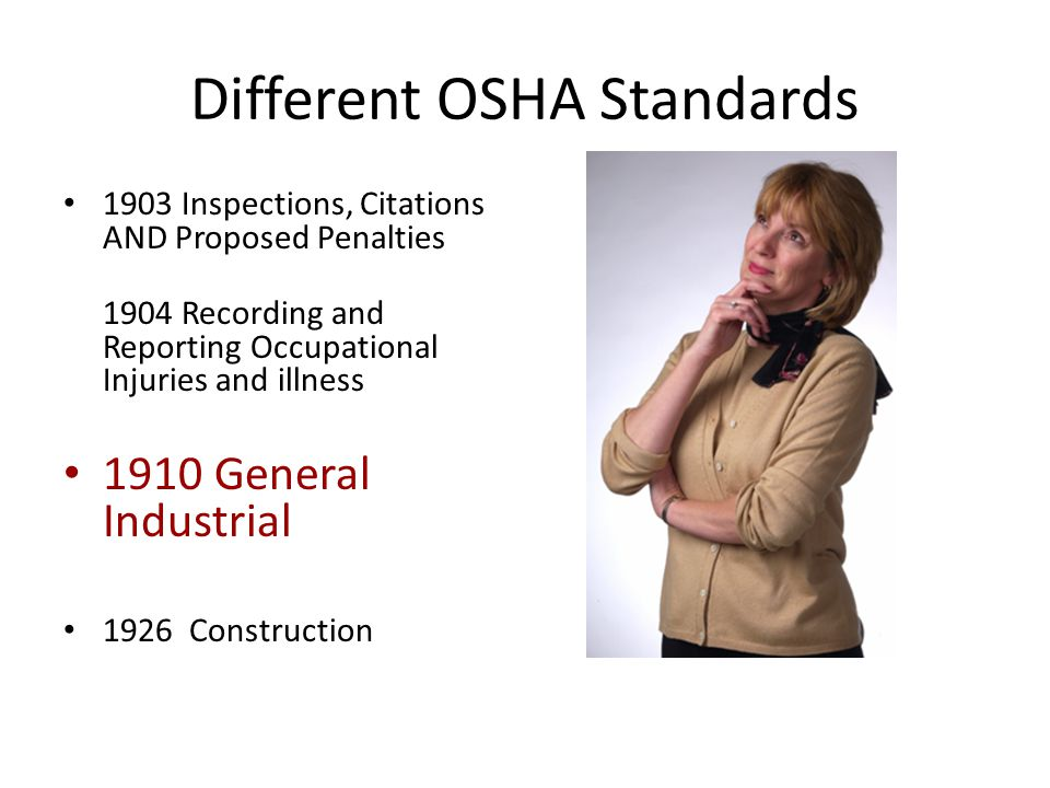 Different OSHA Standards 1903 Inspections, Citations AND Proposed Penalties 1904 Recording and Reporting Occupational Injuries and illness 1910 General Industrial 1926 Construction