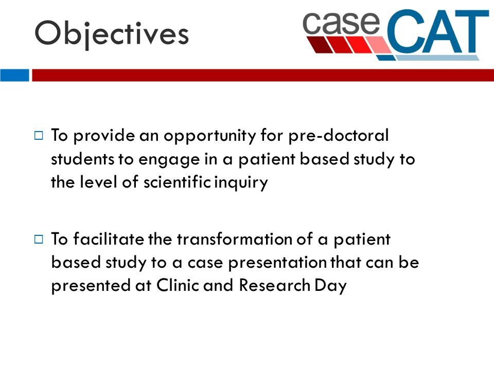Objectives  To provide an opportunity for pre-doctoral students to engage in a patient based study to the level of scientific inquiry To facilitate the transformation of a patient based study to a case presentation that can be presented at Clinic and Research Day