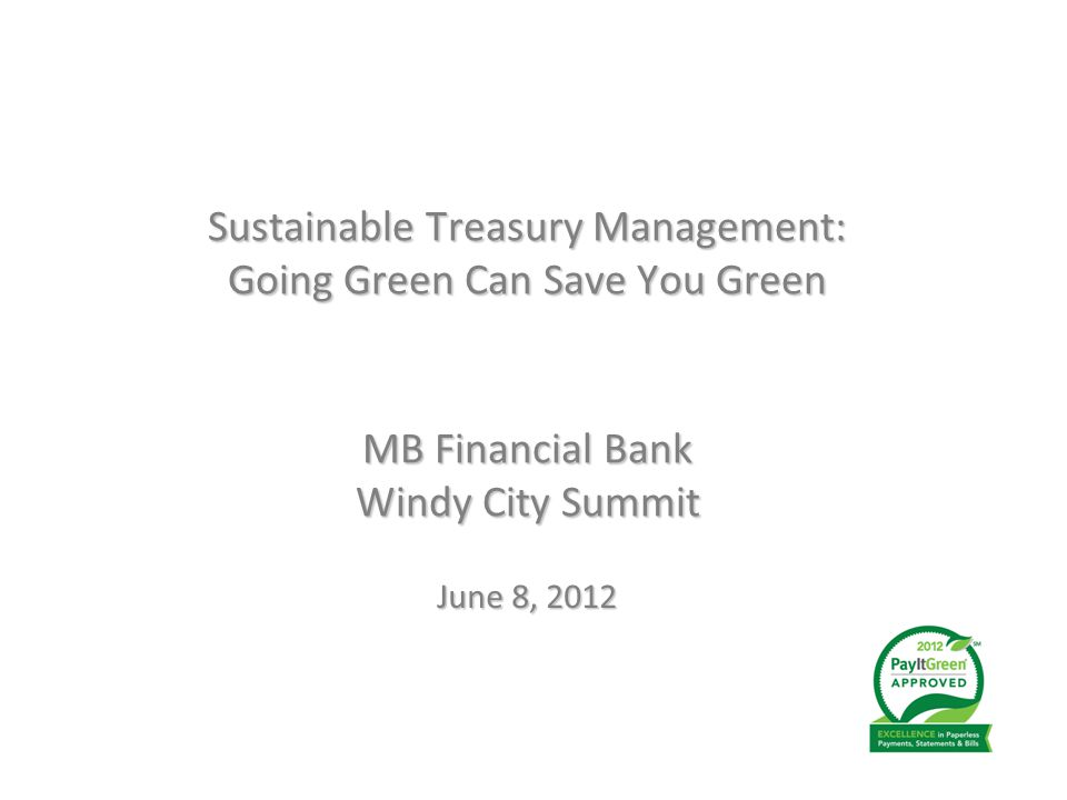 MB Financial Bank Windy City Summit June 8, 2012 Sustainable Treasury Management: Going Green Can Save You Green