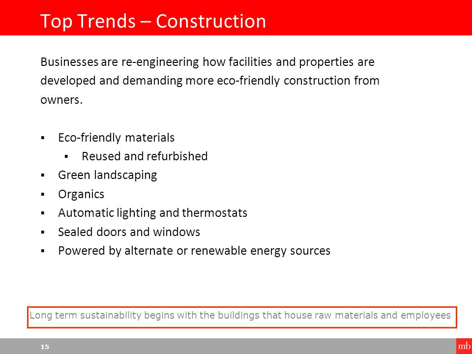 15 Top Trends – Construction Businesses are re-engineering how facilities and properties are developed and demanding more eco-friendly construction from owners.