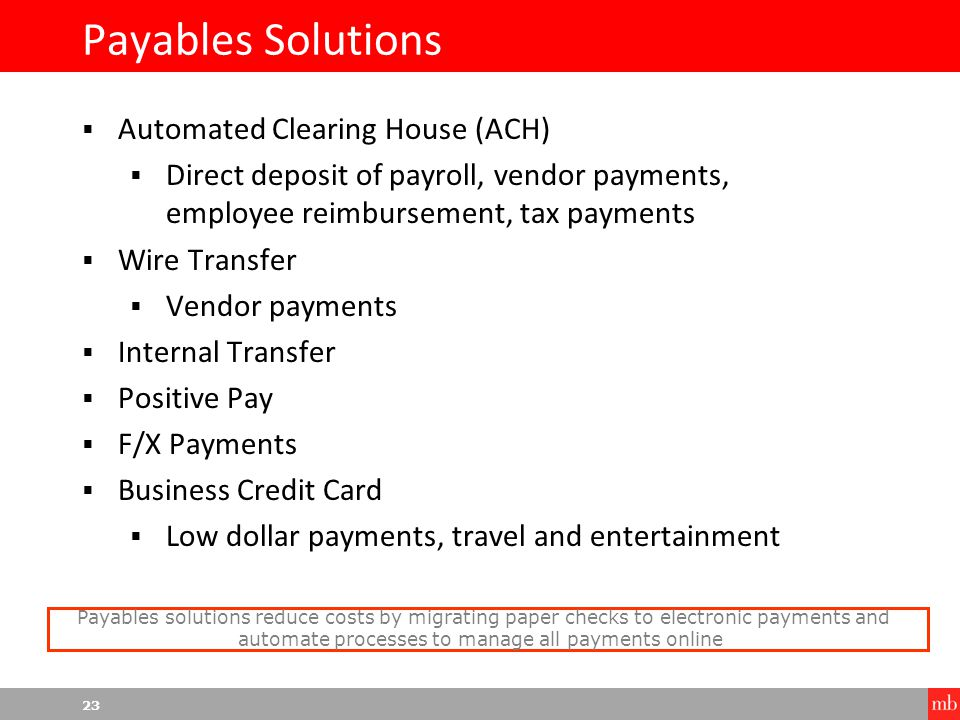 23 Payables Solutions  Automated Clearing House (ACH)  Direct deposit of payroll, vendor payments, employee reimbursement, tax payments  Wire Transfer  Vendor payments  Internal Transfer  Positive Pay  F/X Payments  Business Credit Card  Low dollar payments, travel and entertainment Payables solutions reduce costs by migrating paper checks to electronic payments and automate processes to manage all payments online