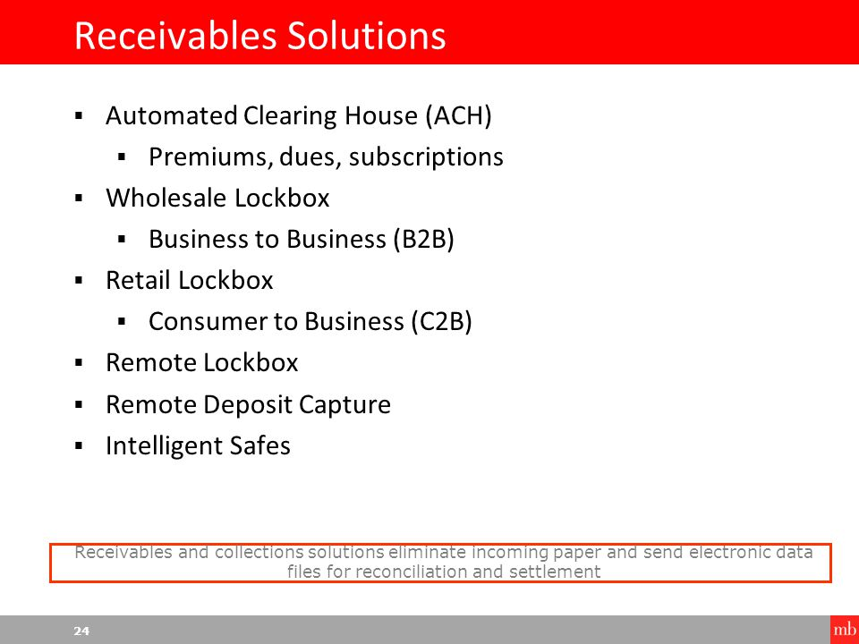 24 Receivables Solutions  Automated Clearing House (ACH)  Premiums, dues, subscriptions  Wholesale Lockbox  Business to Business (B2B)  Retail Lockbox  Consumer to Business (C2B)  Remote Lockbox  Remote Deposit Capture  Intelligent Safes Receivables and collections solutions eliminate incoming paper and send electronic data files for reconciliation and settlement