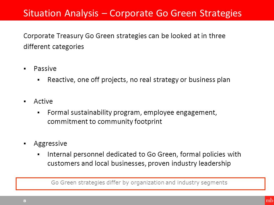 8 Situation Analysis – Corporate Go Green Strategies Corporate Treasury Go Green strategies can be looked at in three different categories  Passive  Reactive, one off projects, no real strategy or business plan  Active  Formal sustainability program, employee engagement, commitment to community footprint  Aggressive  Internal personnel dedicated to Go Green, formal policies with customers and local businesses, proven industry leadership Go Green strategies differ by organization and industry segments