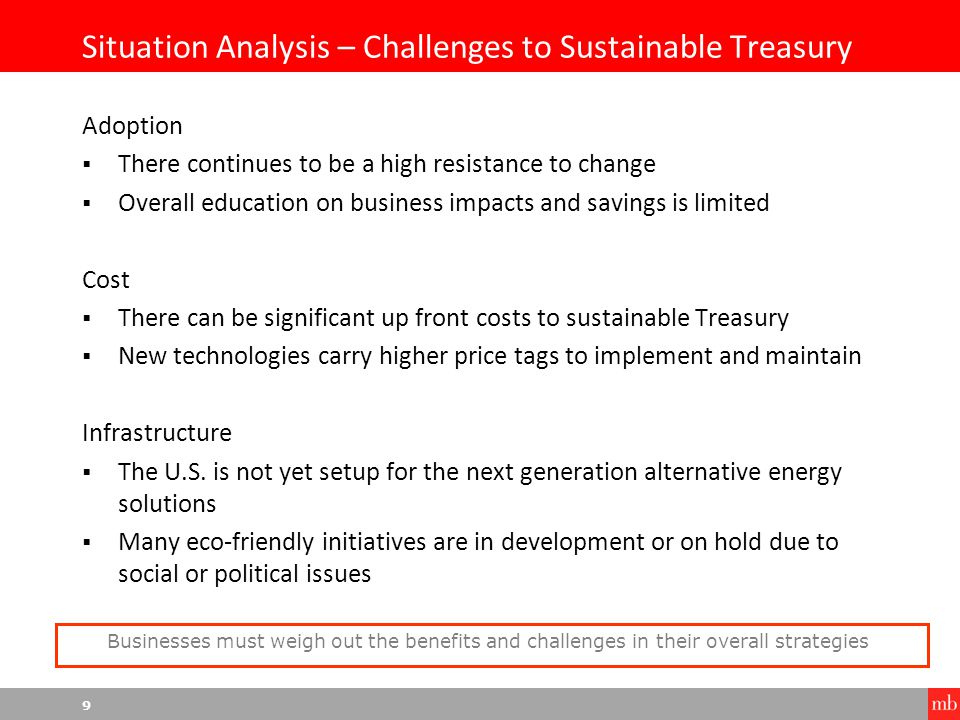 9 Situation Analysis – Challenges to Sustainable Treasury Adoption  There continues to be a high resistance to change  Overall education on business impacts and savings is limited Cost  There can be significant up front costs to sustainable Treasury  New technologies carry higher price tags to implement and maintain Infrastructure  The U.S.