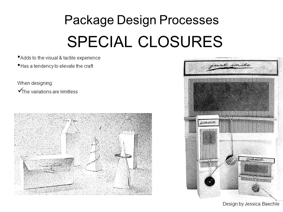 Package Design Processes SPECIAL CLOSURES Adds to the visual & tactile experience Has a tendency to elevate the craft When designing: The variations are limitless Design by Jessica Baechle
