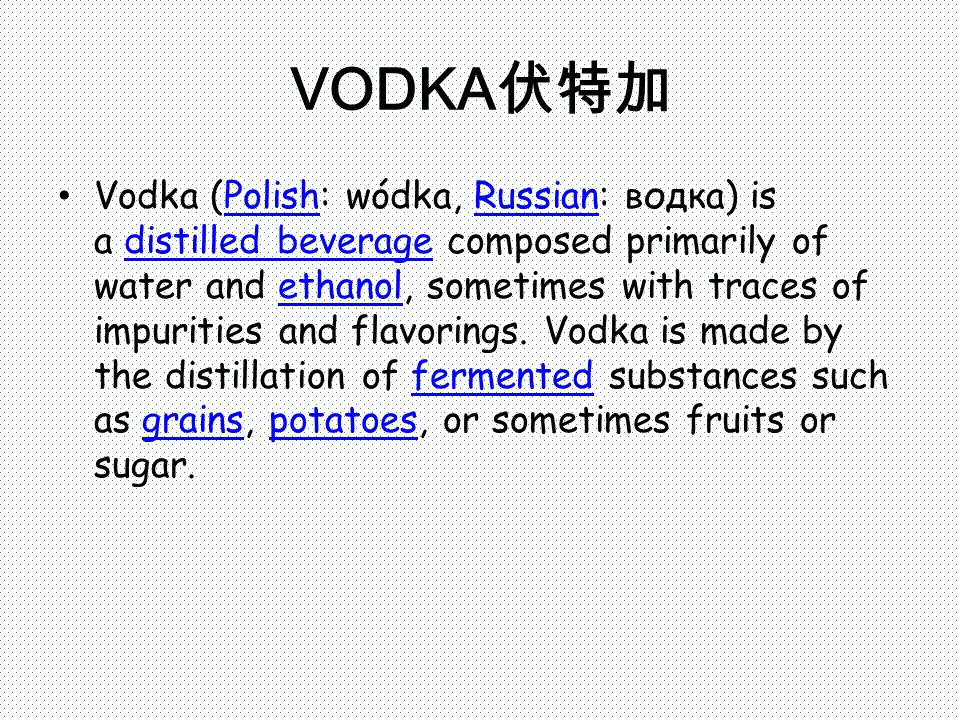 VODKA 伏特加 Vodka (Polish: wódka, Russian: водка) is a distilled beverage composed primarily of water and ethanol, sometimes with traces of impurities and flavorings.