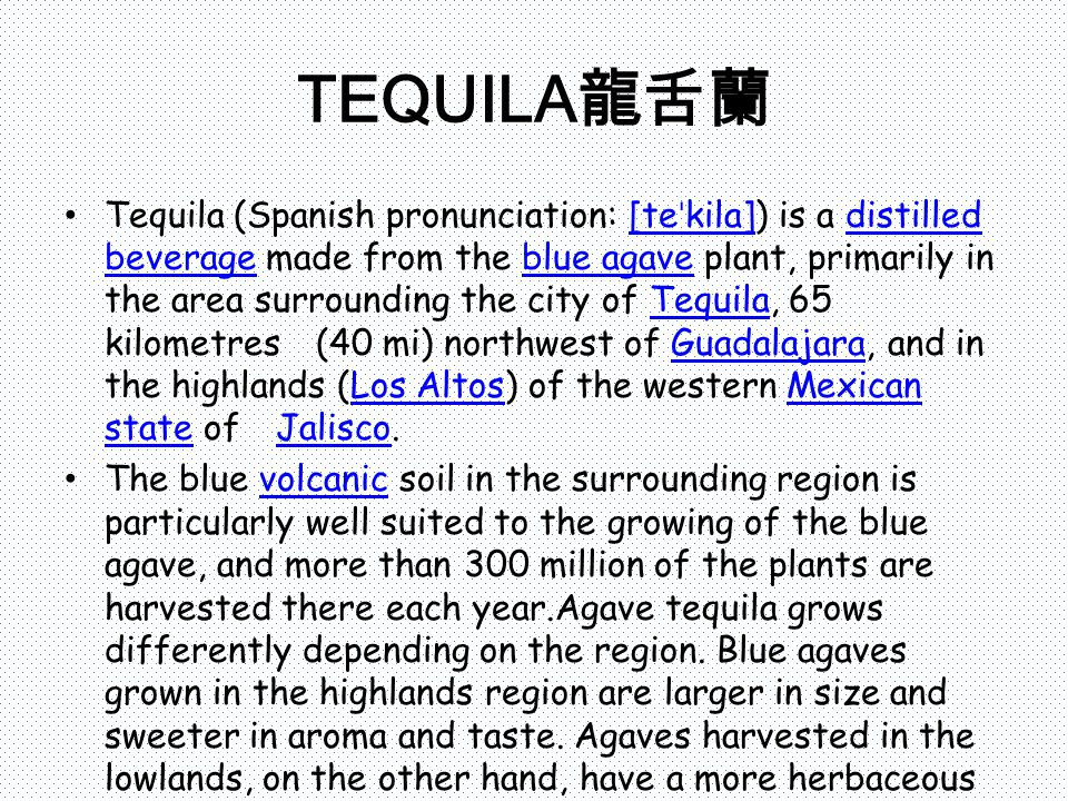 TEQUILA 龍舌蘭 Tequila (Spanish pronunciation: [te ˈ kila]) is a distilled beverage made from the blue agave plant, primarily in the area surrounding the city of Tequila, 65 kilometres (40 mi) northwest of Guadalajara, and in the highlands (Los Altos) of the western Mexican state of Jalisco.[te ˈ kila]distilled beverageblue agaveTequilaGuadalajaraLos AltosMexican state Jalisco The blue volcanic soil in the surrounding region is particularly well suited to the growing of the blue agave, and more than 300 million of the plants are harvested there each year.Agave tequila grows differently depending on the region.